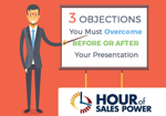 NEW Hour Of Sales Power: 3 Objections You Must Overcome Before Or After Presenting