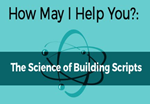 How May I Help You? The Science of Building Scripts