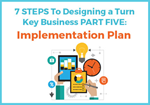 7 Steps to Designing a Turn Key Business: Part Five: Implementation Plan