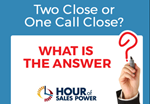 Hour Of Sales Power: Two Close or One Call Close? What is the Answer?
